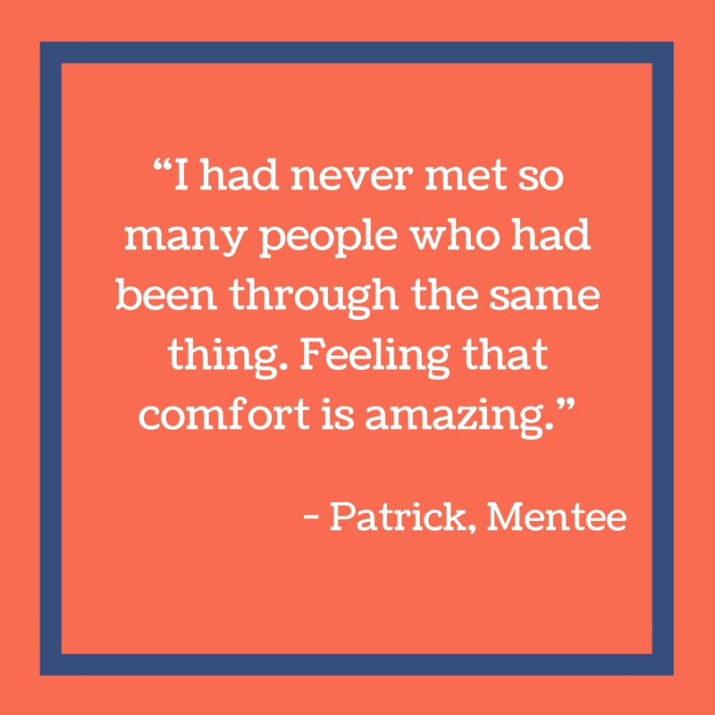 I had never met so many people who had been through the same thing. Feeling that comfort is amazing. - Patrick, Mentee