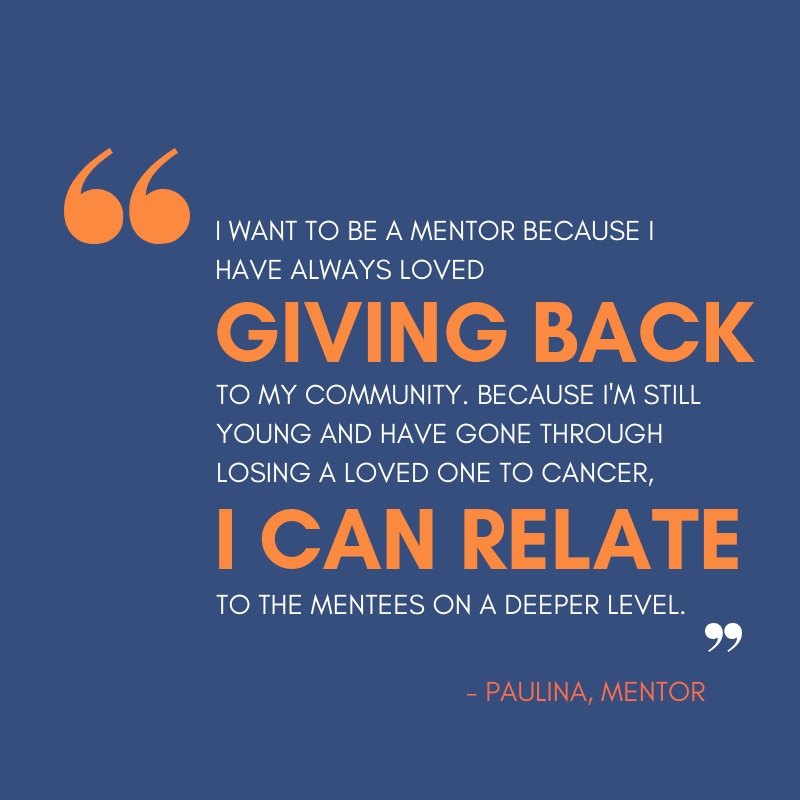 Quote from Mentor Paulina that says I want to be a mentor because I have always loved giving back to my community. Because I'm still young and have gone through losing a loved one to cancer, I can relate to the mentees on a deeper level.