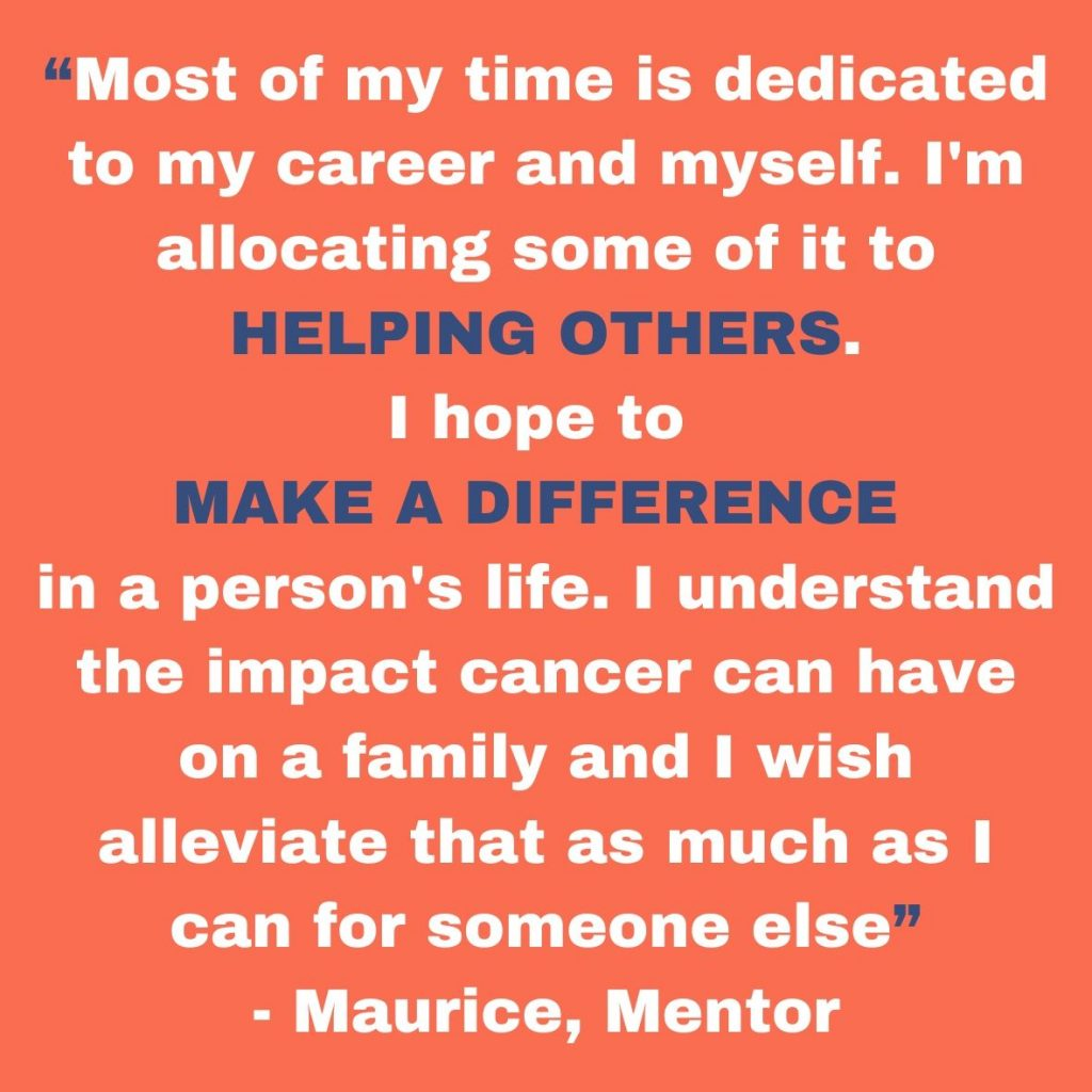 Most of my time is dedicated to my career and myself, I'm allocating some of it to helping others. I hope to make a difference in a person's life. I understand the impact cancer can have on a family and I wish to alleviate that as mush as I can for someone else.